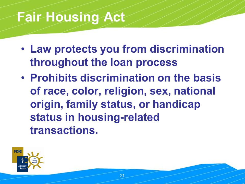 21 Fair Housing Act Law protects you from discrimination throughout the loan process Prohibits discrimination on the basis of race, color, religion, sex, national origin, family status, or handicap status in housing-related transactions.