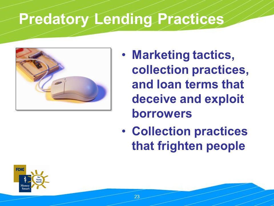 23 Predatory Lending Practices Marketing tactics, collection practices, and loan terms that deceive and exploit borrowers Collection practices that frighten people