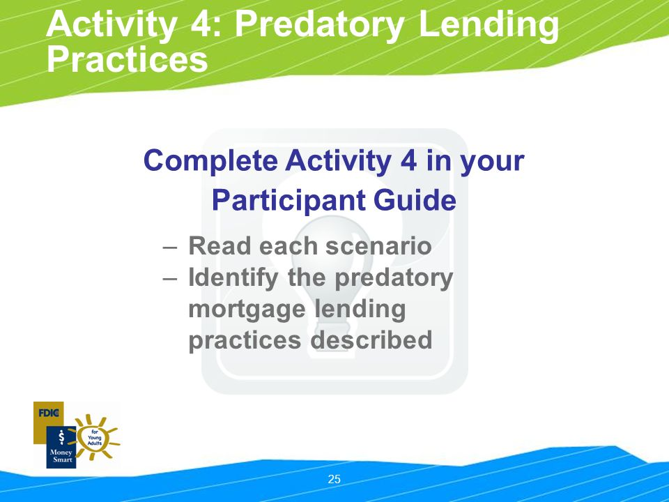 25 Activity 4: Predatory Lending Practices Complete Activity 4 in your Participant Guide –Read each scenario –Identify the predatory mortgage lending practices described