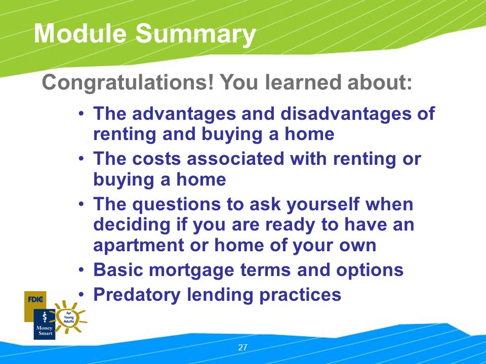 27 Module Summary The advantages and disadvantages of renting and buying a home The costs associated with renting or buying a home The questions to ask yourself when deciding if you are ready to have an apartment or home of your own Basic mortgage terms and options Predatory lending practices Congratulations.