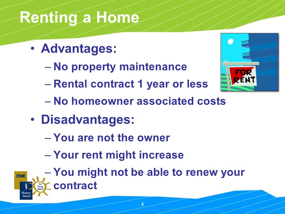 4 Renting a Home Advantages: –No property maintenance –Rental contract 1 year or less –No homeowner associated costs Disadvantages: –You are not the owner –Your rent might increase –You might not be able to renew your contract
