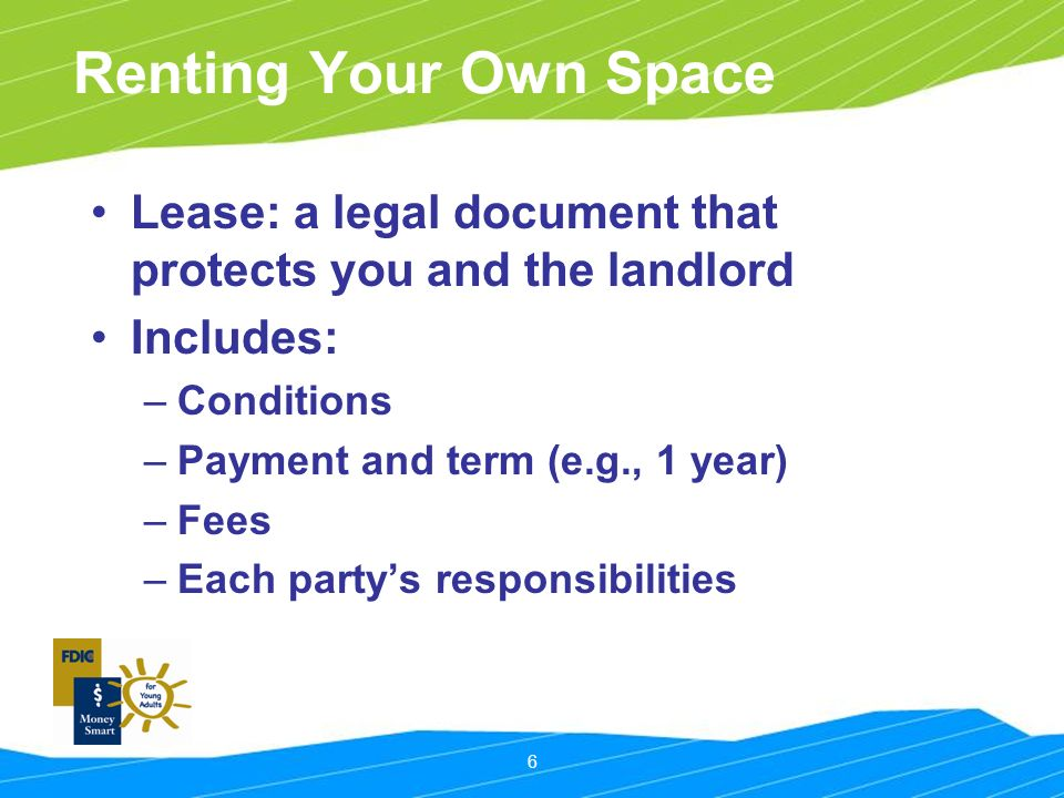 6 Renting Your Own Space Lease: a legal document that protects you and the landlord Includes: –Conditions –Payment and term (e.g., 1 year) –Fees –Each party's responsibilities