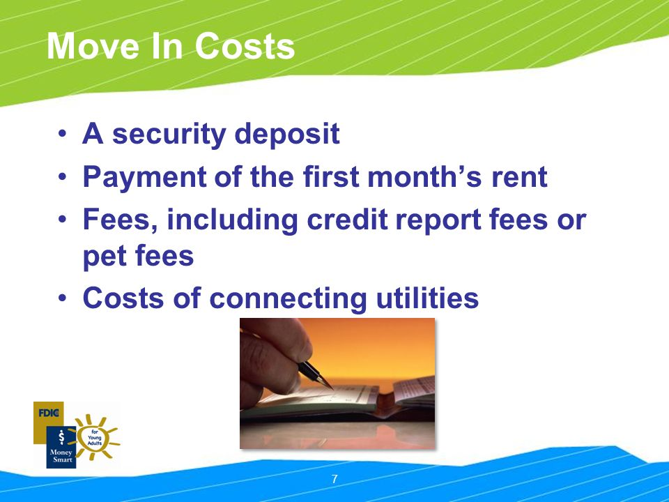 7 Move In Costs A security deposit Payment of the first month's rent Fees, including credit report fees or pet fees Costs of connecting utilities