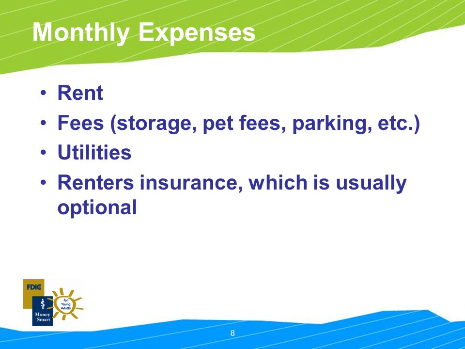 8 Monthly Expenses Rent Fees (storage, pet fees, parking, etc.) Utilities Renters insurance, which is usually optional