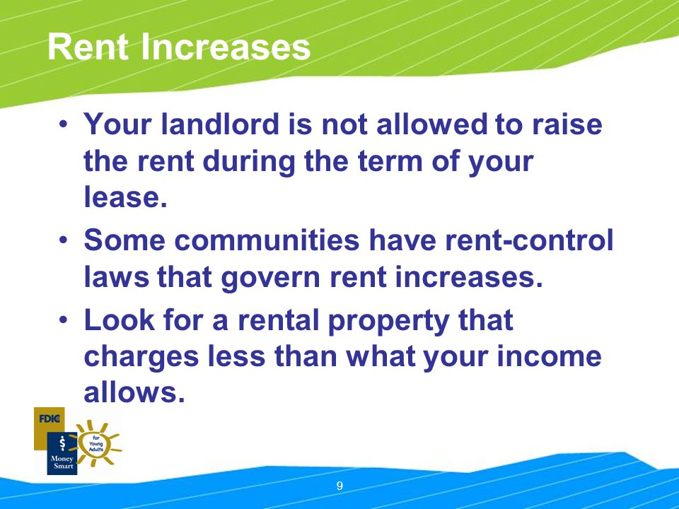 9 Rent Increases Your landlord is not allowed to raise the rent during the term of your lease.
