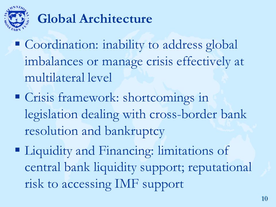 10 Global Architecture  Coordination: inability to address global imbalances or manage crisis effectively at multilateral level  Crisis framework: shortcomings in legislation dealing with cross-border bank resolution and bankruptcy  Liquidity and Financing: limitations of central bank liquidity support; reputational risk to accessing IMF support