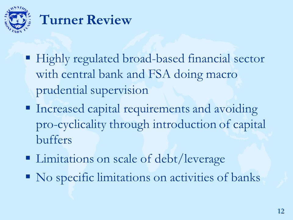 12 Turner Review  Highly regulated broad-based financial sector with central bank and FSA doing macro prudential supervision  Increased capital requirements and avoiding pro-cyclicality through introduction of capital buffers  Limitations on scale of debt/leverage  No specific limitations on activities of banks