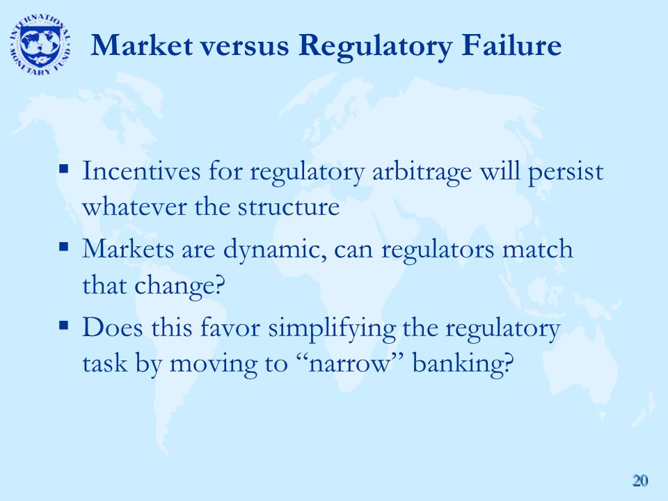 20 Market versus Regulatory Failure  Incentives for regulatory arbitrage will persist whatever the structure  Markets are dynamic, can regulators match that change.
