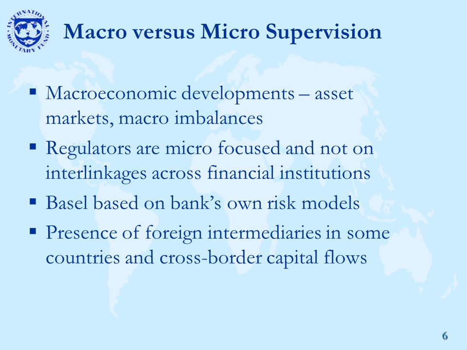 6 Macro versus Micro Supervision  Macroeconomic developments – asset markets, macro imbalances  Regulators are micro focused and not on interlinkages across financial institutions  Basel based on bank's own risk models  Presence of foreign intermediaries in some countries and cross-border capital flows