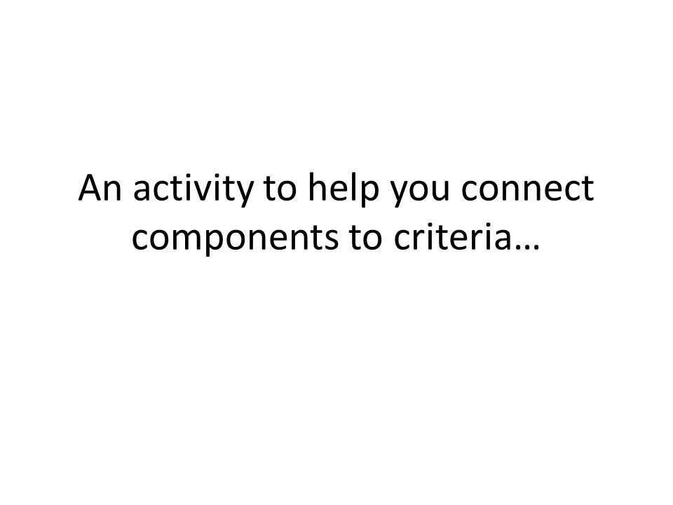 An activity to help you connect components to criteria…