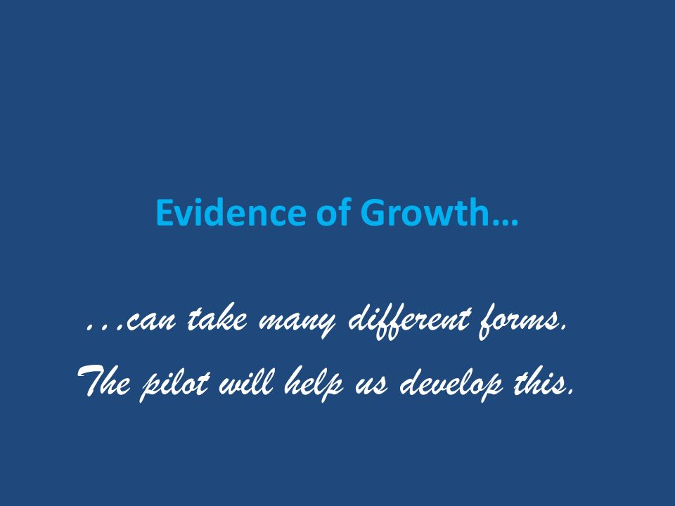 Evidence of Growth… …can take many different forms. The pilot will help us develop this.