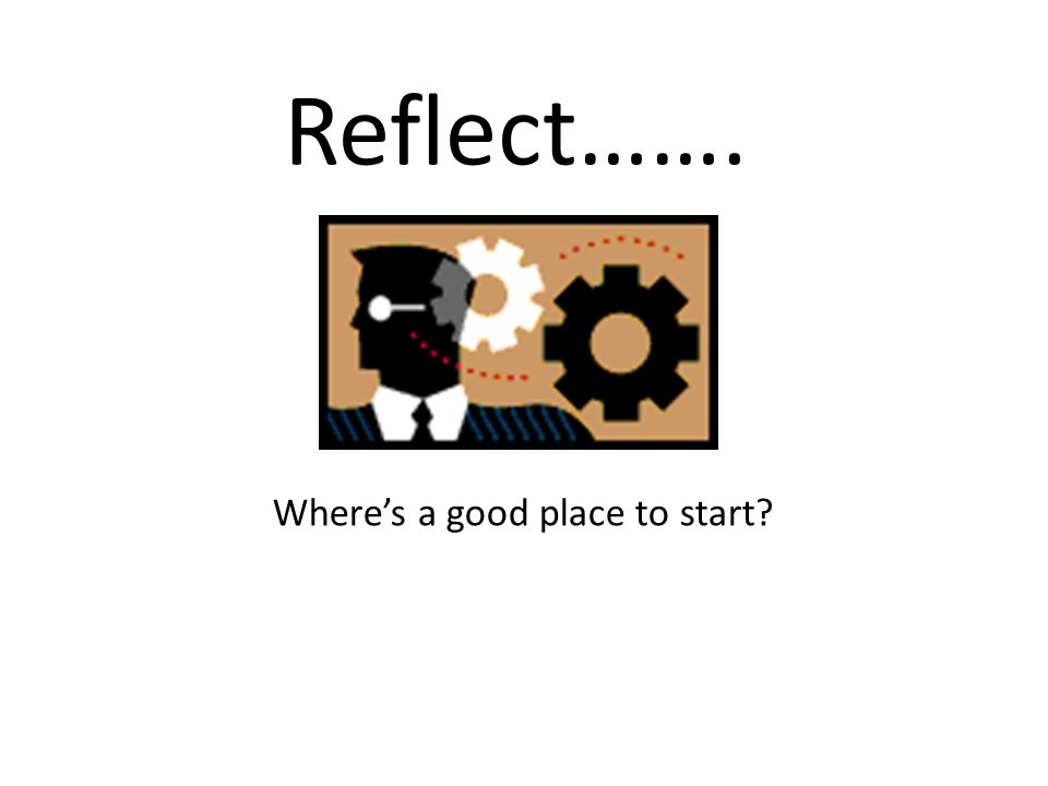 Reflect……. Where's a good place to start