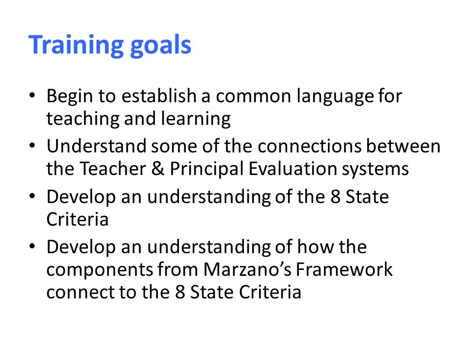 Training goals Begin to establish a common language for teaching and learning Understand some of the connections between the Teacher & Principal Evaluation systems Develop an understanding of the 8 State Criteria Develop an understanding of how the components from Marzano's Framework connect to the 8 State Criteria