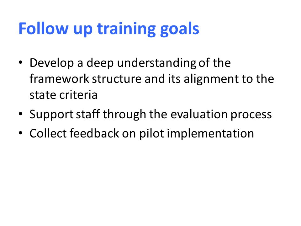 Follow up training goals Develop a deep understanding of the framework structure and its alignment to the state criteria Support staff through the evaluation process Collect feedback on pilot implementation