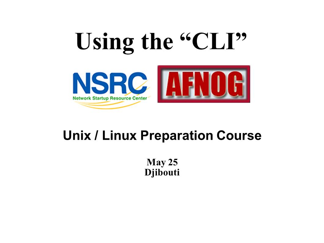 Using the CLI Unix / Linux Preparation Course May 25 Djibouti