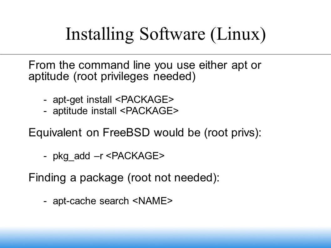Installing Software (Linux) From the command line you use either apt or aptitude (root privileges needed)  apt-get install  aptitude install Equivalent on FreeBSD would be (root privs):  pkg_add –r Finding a package (root not needed):  apt-cache search