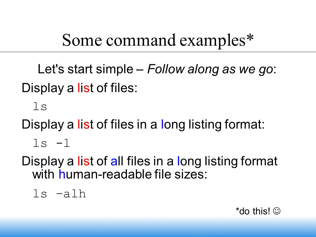 Some command examples* Let s start simple – Follow along as we go: Display a list of files: ls Display a list of files in a long listing format: ls -l Display a list of all files in a long listing format with human-readable file sizes: ls –alh *do this!