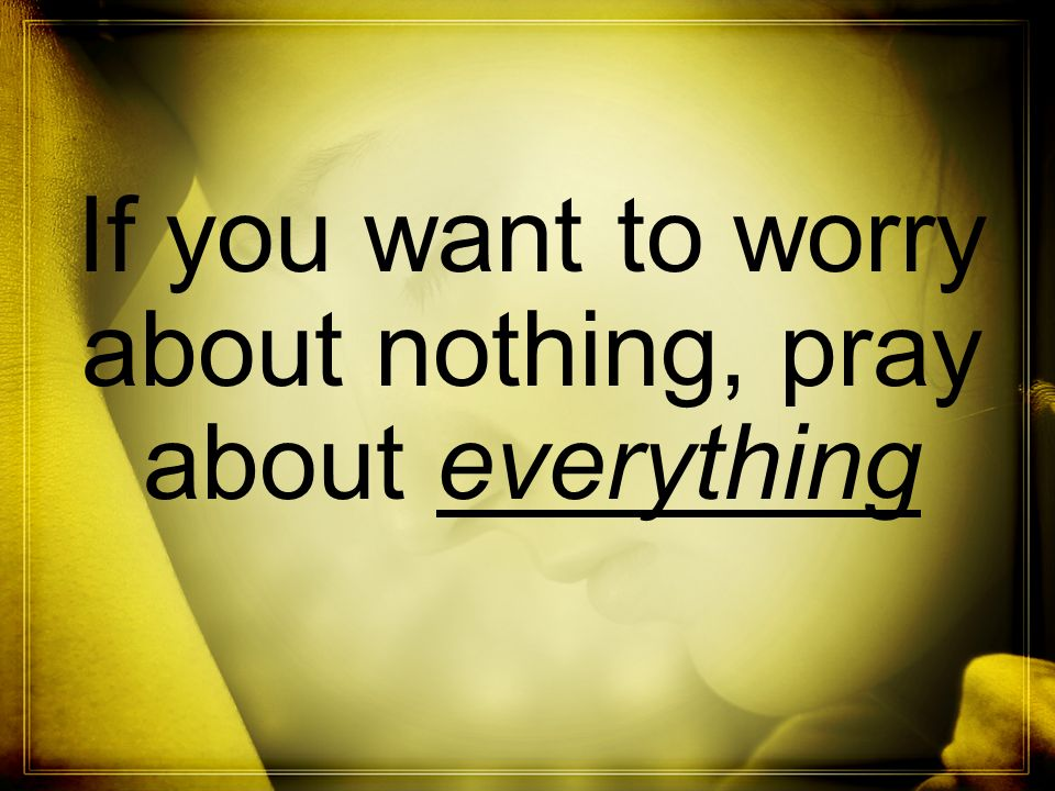 If you want to worry about nothing, pray about everything