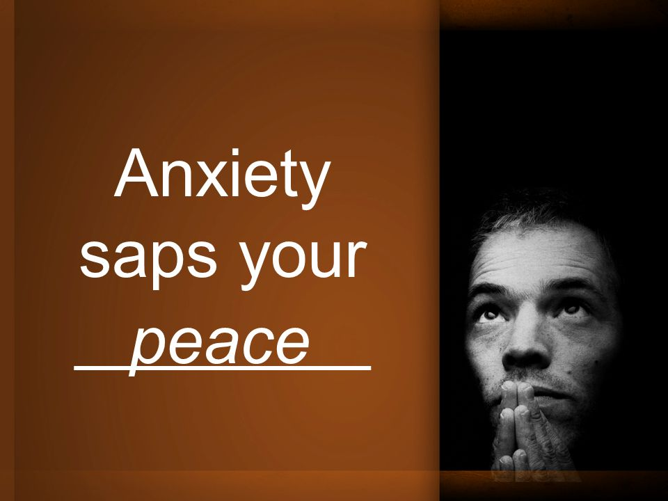 Anxiety saps your ________ peace
