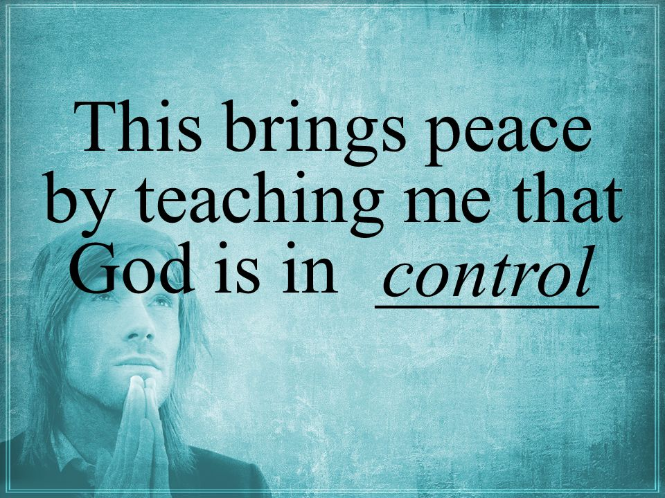 This brings peace by teaching me that God is in ______ control