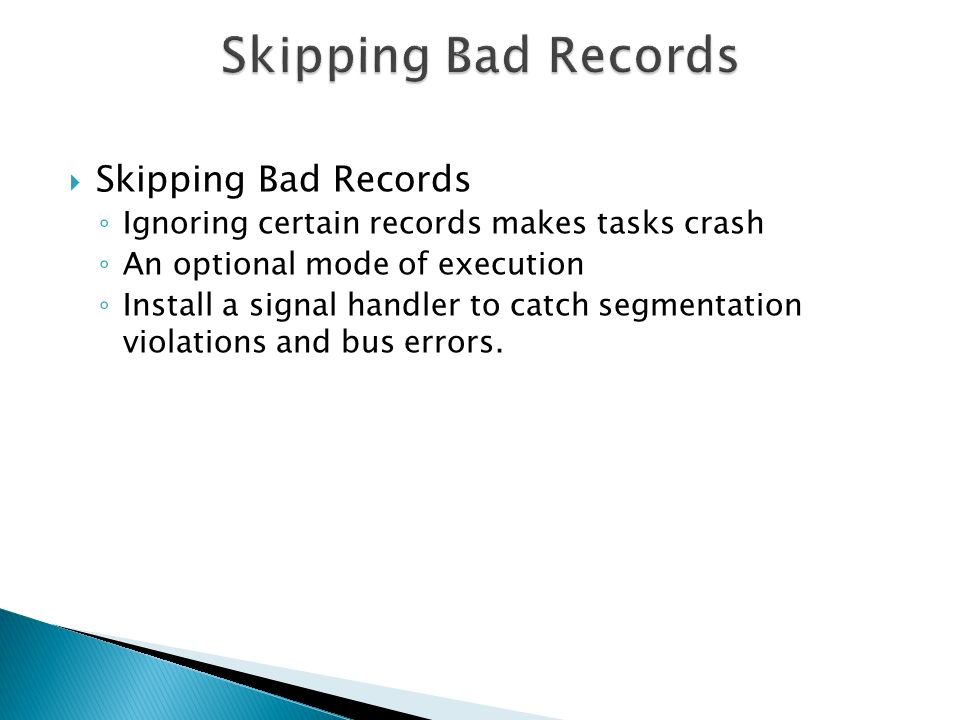  Skipping Bad Records ◦ Ignoring certain records makes tasks crash ◦ An optional mode of execution ◦ Install a signal handler to catch segmentation violations and bus errors.