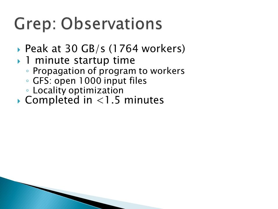  Peak at 30 GB/s (1764 workers)  1 minute startup time ◦ Propagation of program to workers ◦ GFS: open 1000 input files ◦ Locality optimization  Completed in <1.5 minutes