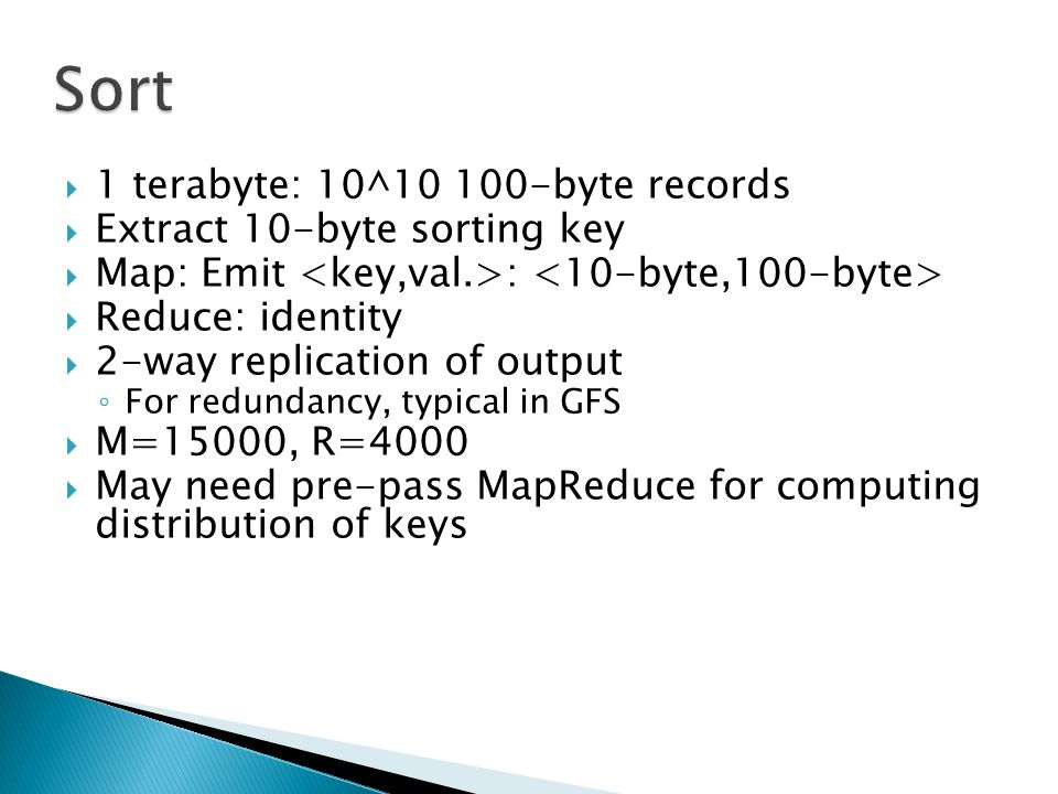  1 terabyte: 10^ byte records  Extract 10-byte sorting key  Map: Emit :  Reduce: identity  2-way replication of output ◦ For redundancy, typical in GFS  M=15000, R=4000  May need pre-pass MapReduce for computing distribution of keys