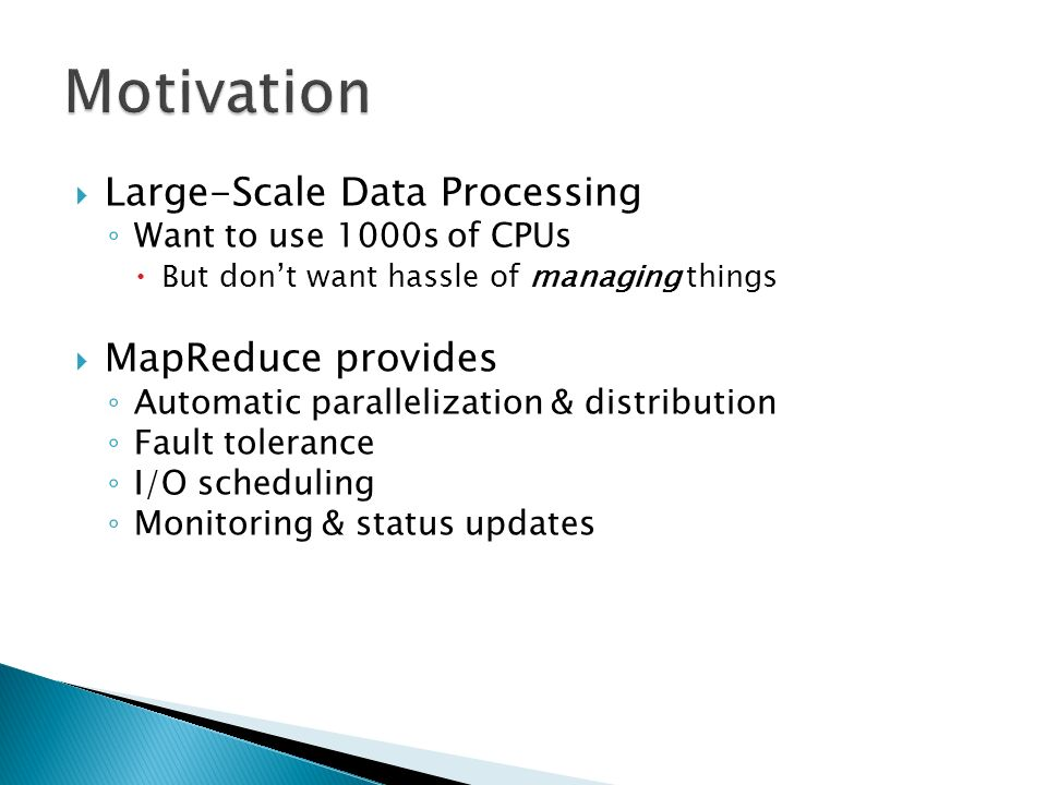  Large-Scale Data Processing ◦ Want to use 1000s of CPUs  But don't want hassle of managing things  MapReduce provides ◦ Automatic parallelization & distribution ◦ Fault tolerance ◦ I/O scheduling ◦ Monitoring & status updates