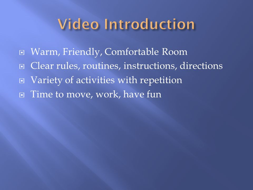  Warm, Friendly, Comfortable Room  Clear rules, routines, instructions, directions  Variety of activities with repetition  Time to move, work, have fun