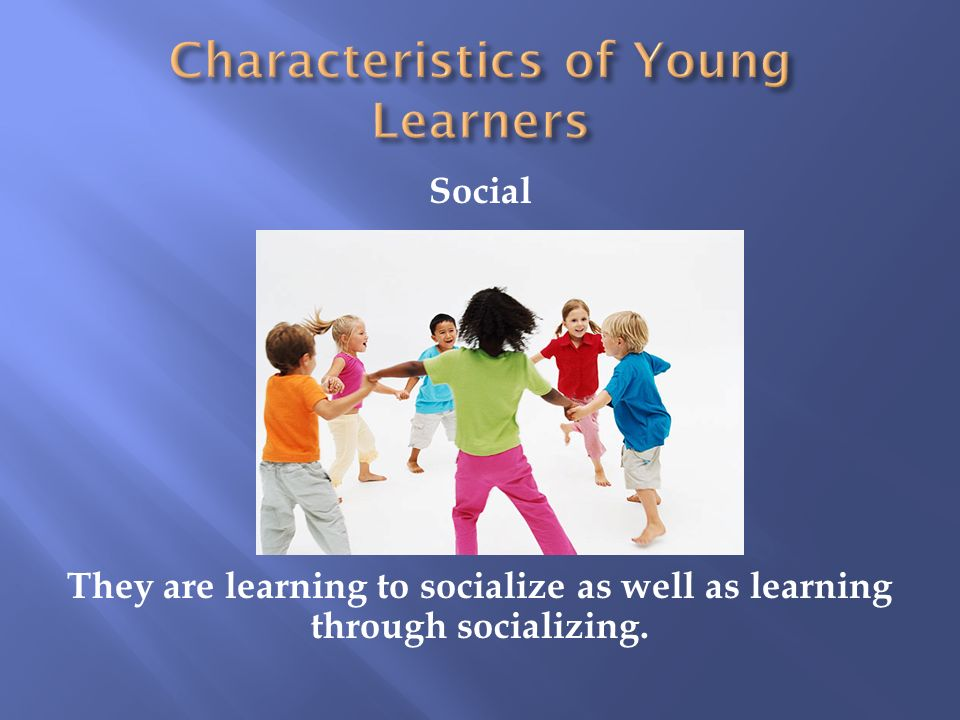 Social They are learning to socialize as well as learning through socializing.