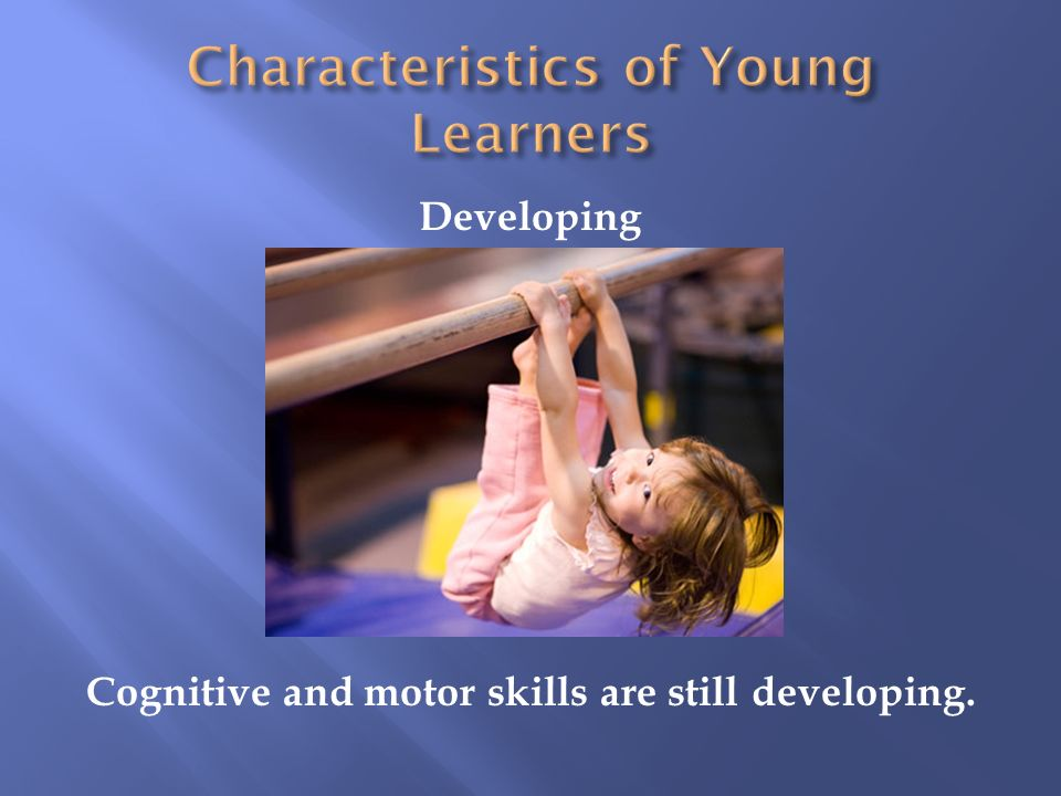 Developing Cognitive and motor skills are still developing.