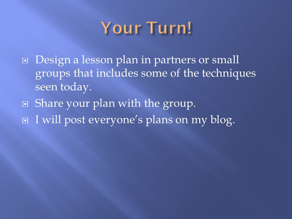  Design a lesson plan in partners or small groups that includes some of the techniques seen today.