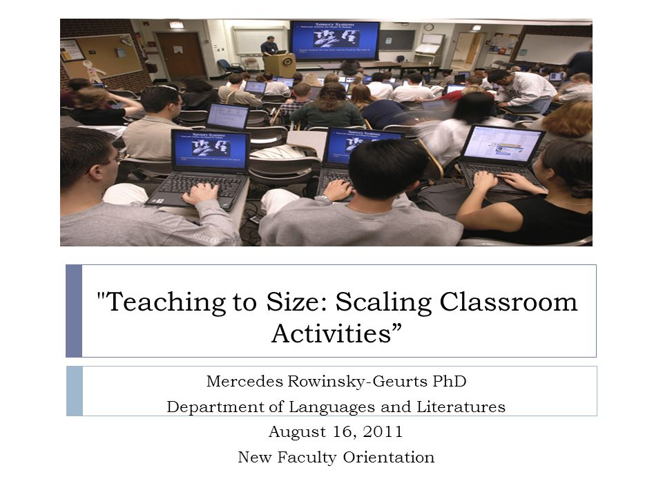 Teaching to Size: Scaling Classroom Activities Mercedes Rowinsky-Geurts PhD Department of Languages and Literatures August 16, 2011 New Faculty Orientation