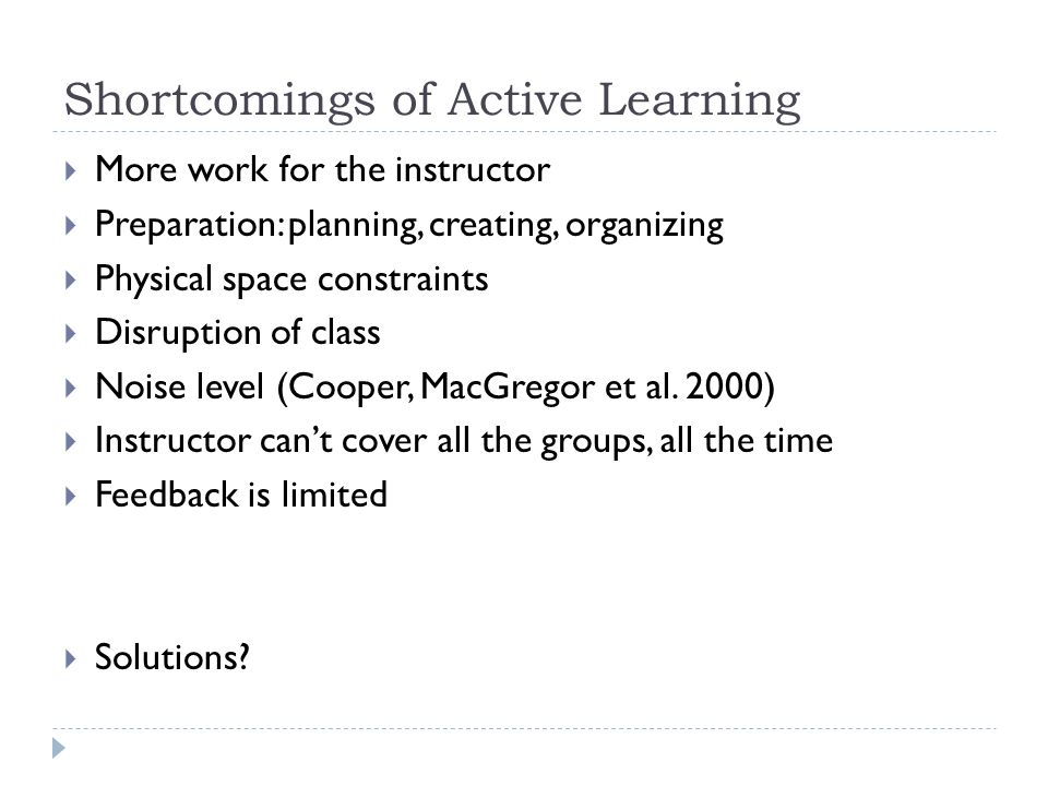 Shortcomings of Active Learning  More work for the instructor  Preparation: planning, creating, organizing  Physical space constraints  Disruption of class  Noise level (Cooper, MacGregor et al.