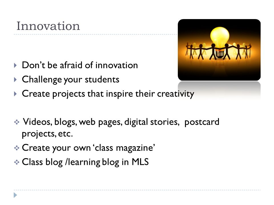 Innovation  Don't be afraid of innovation  Challenge your students  Create projects that inspire their creativity  Videos, blogs, web pages, digital stories, postcard projects, etc.