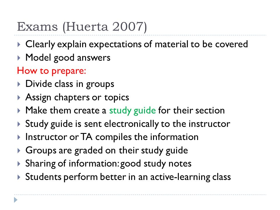 Exams (Huerta 2007)  Clearly explain expectations of material to be covered  Model good answers How to prepare:  Divide class in groups  Assign chapters or topics  Make them create a study guide for their section  Study guide is sent electronically to the instructor  Instructor or TA compiles the information  Groups are graded on their study guide  Sharing of information: good study notes  Students perform better in an active-learning class