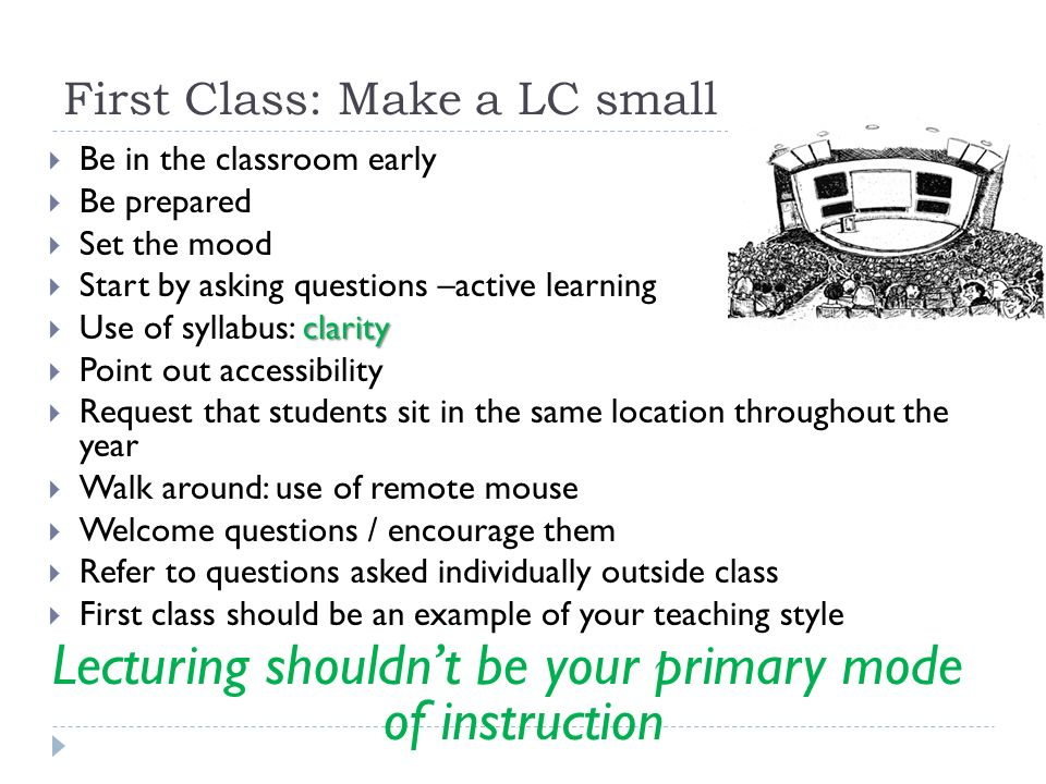 First Class: Make a LC small  Be in the classroom early  Be prepared  Set the mood  Start by asking questions –active learning clarity  Use of syllabus: clarity  Point out accessibility  Request that students sit in the same location throughout the year  Walk around: use of remote mouse  Welcome questions / encourage them  Refer to questions asked individually outside class  First class should be an example of your teaching style Lecturing shouldn't be your primary mode of instruction