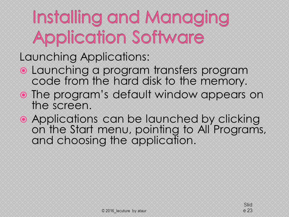 Launching Applications:  Launching a program transfers program code from the hard disk to the memory.