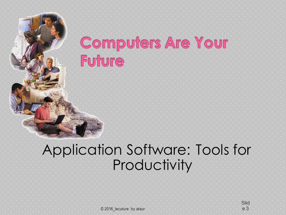 Application Software: Tools for Productivity © 2016_lecuture by ataur Slid e 3
