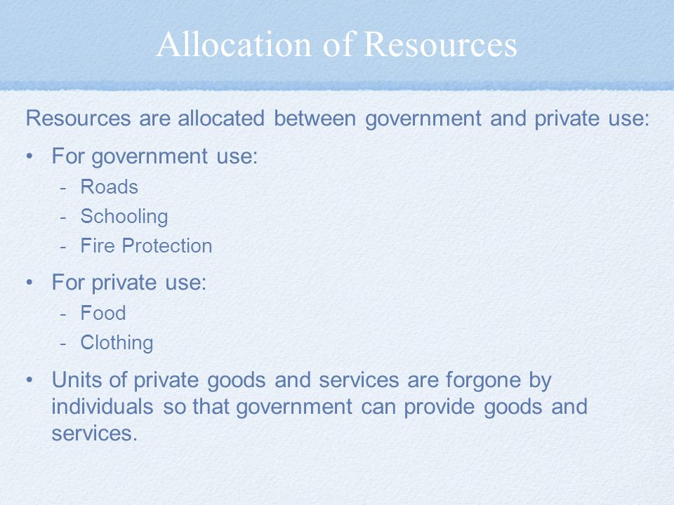 Allocation of Resources Resources are allocated between government and private use: For government use: -Roads -Schooling -Fire Protection For private use: -Food -Clothing Units of private goods and services are forgone by individuals so that government can provide goods and services.