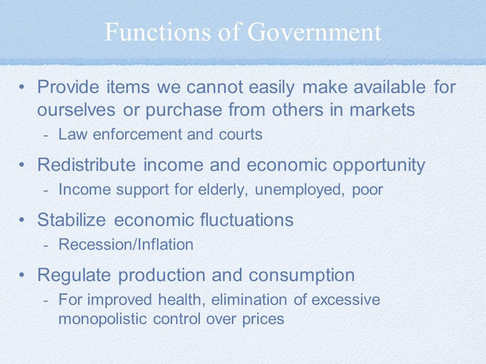 Functions of Government Provide items we cannot easily make available for ourselves or purchase from others in markets - Law enforcement and courts Redistribute income and economic opportunity - Income support for elderly, unemployed, poor Stabilize economic fluctuations - Recession/Inflation Regulate production and consumption - For improved health, elimination of excessive monopolistic control over prices