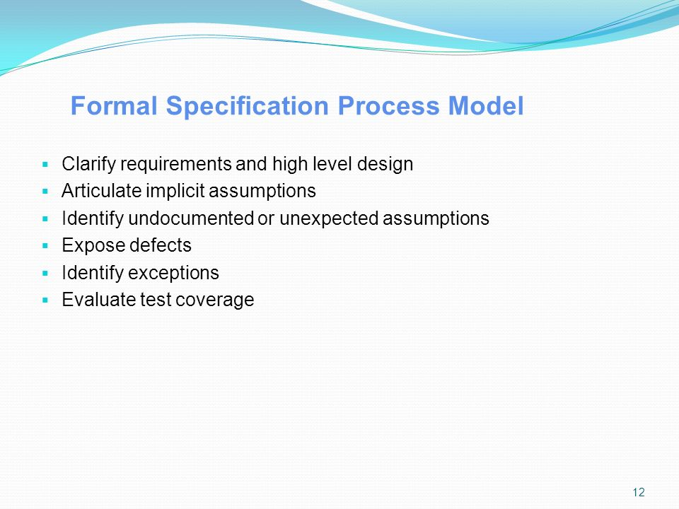 Formal Specification Process Model  Clarify requirements and high level design  Articulate implicit assumptions  Identify undocumented or unexpected assumptions  Expose defects  Identify exceptions  Evaluate test coverage 12