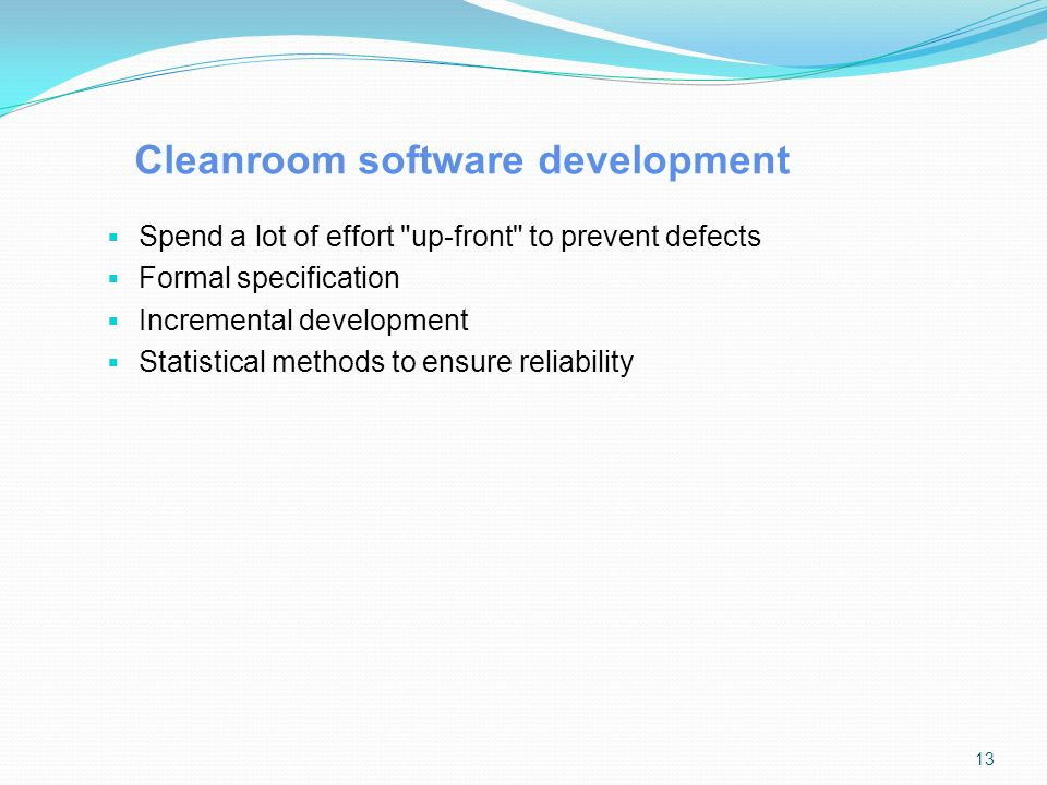 Cleanroom software development  Spend a lot of effort up-front to prevent defects  Formal specification  Incremental development  Statistical methods to ensure reliability 13