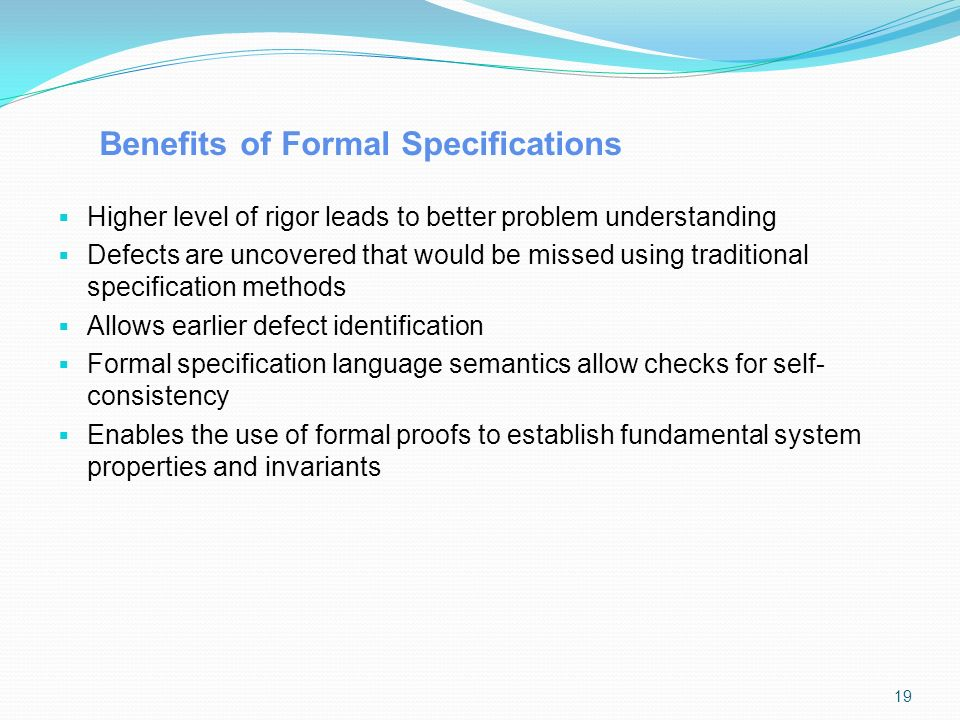 Benefits of Formal Specifications  Higher level of rigor leads to better problem understanding  Defects are uncovered that would be missed using traditional specification methods  Allows earlier defect identification  Formal specification language semantics allow checks for self- consistency  Enables the use of formal proofs to establish fundamental system properties and invariants 19