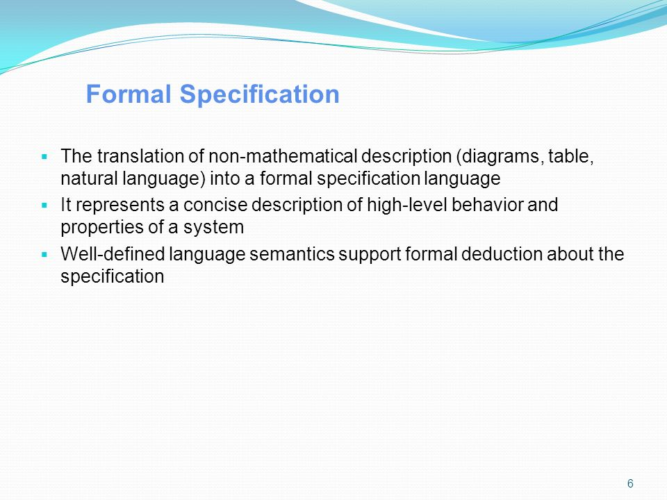 Formal Specification  The translation of non-mathematical description (diagrams, table, natural language) into a formal specification language  It represents a concise description of high-level behavior and properties of a system  Well-defined language semantics support formal deduction about the specification 6
