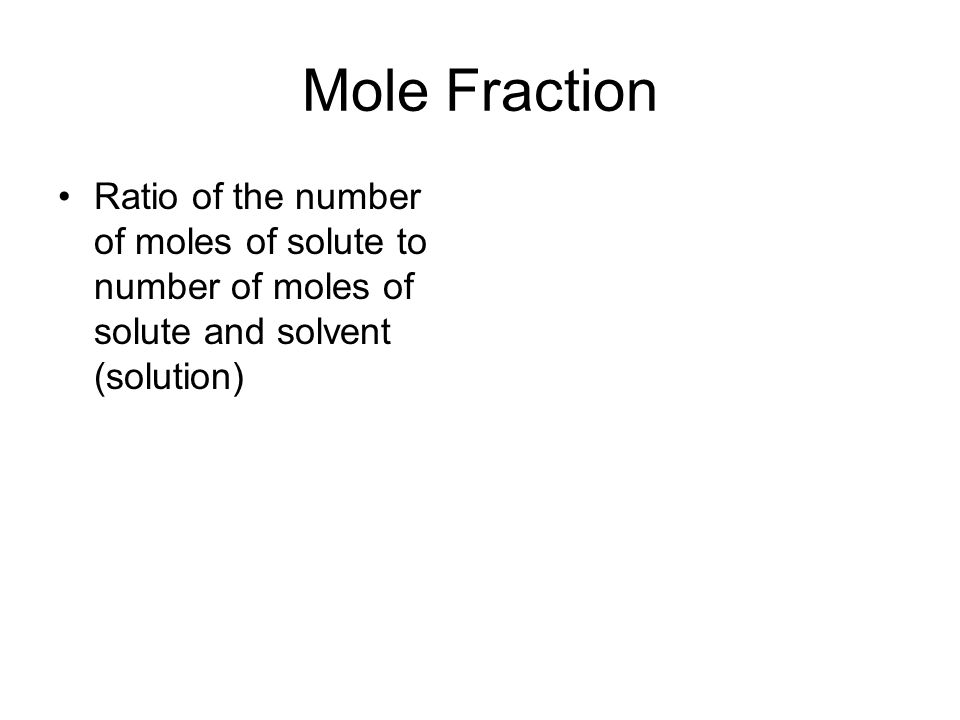 Mole Fraction Ratio of the number of moles of solute to number of moles of solute and solvent (solution)