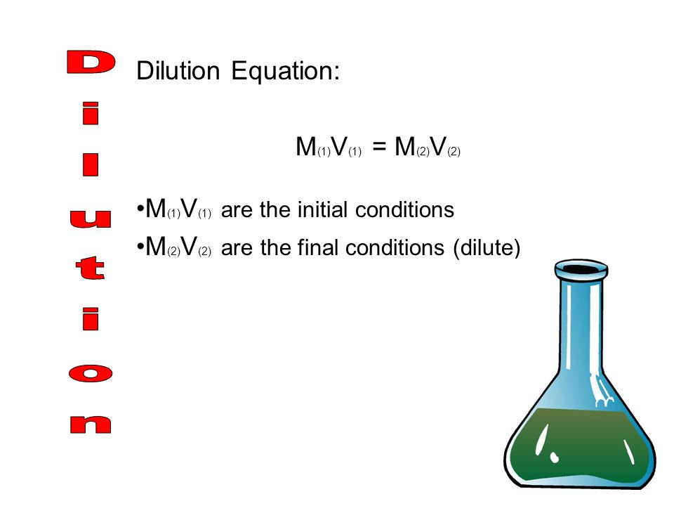 Dilution Equation: M (1) V (1) = M (2) V (2) M (1) V (1) are the initial conditions M (2) V (2) are the final conditions (dilute)