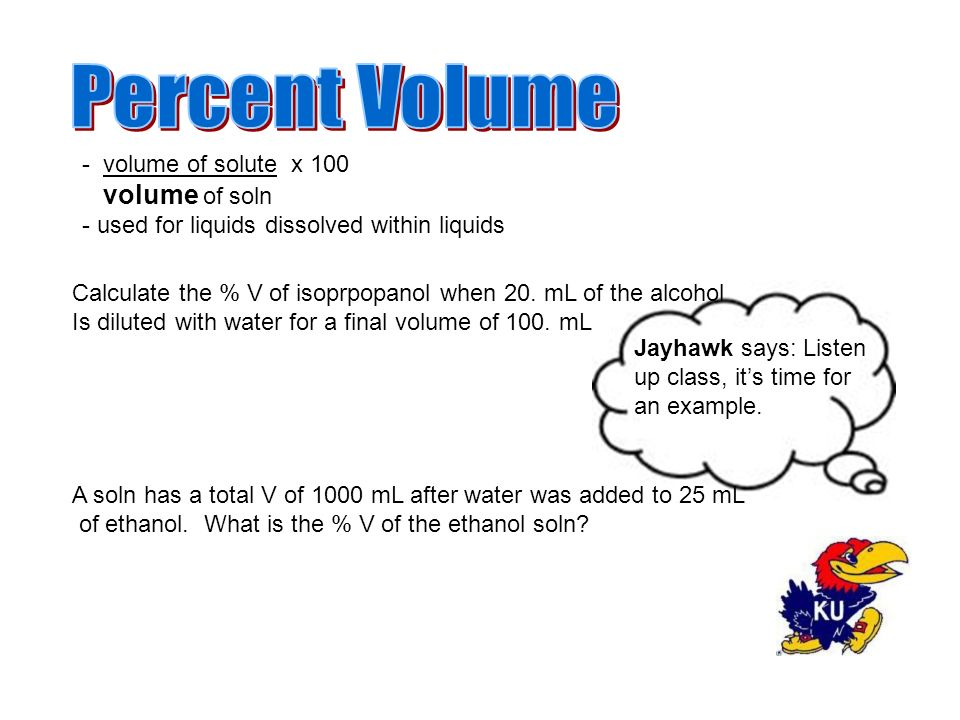 - volume of solute x 100 volume of soln - used for liquids dissolved within liquids Jayhawk says: Listen up class, it's time for an example.
