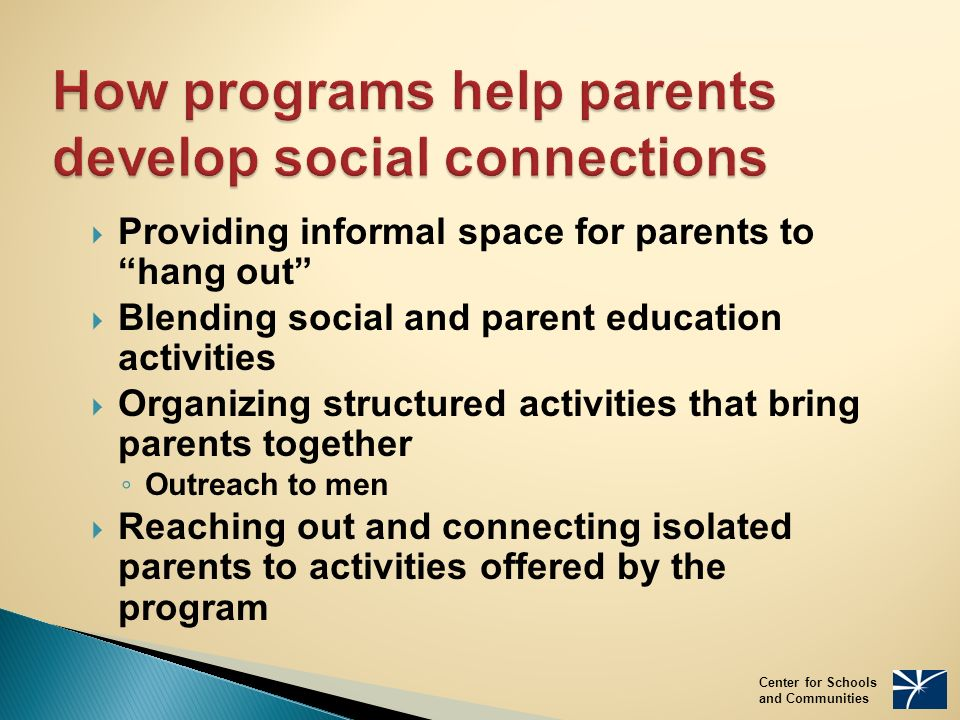 How programs help parents develop social connections  Providing informal space for parents to hang out  Blending social and parent education activities  Organizing structured activities that bring parents together ◦ Outreach to men  Reaching out and connecting isolated parents to activities offered by the program Center for Schools and Communities