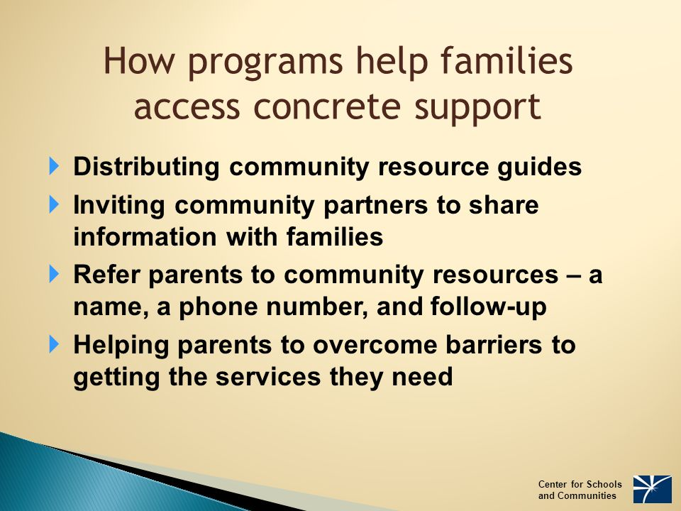 How programs help families access concrete support  Distributing community resource guides  Inviting community partners to share information with families  Refer parents to community resources – a name, a phone number, and follow-up  Helping parents to overcome barriers to getting the services they need Center for Schools and Communities